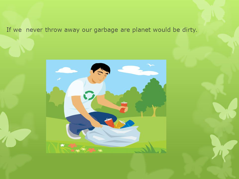 If we never throw away our garbage are planet would be dirty.