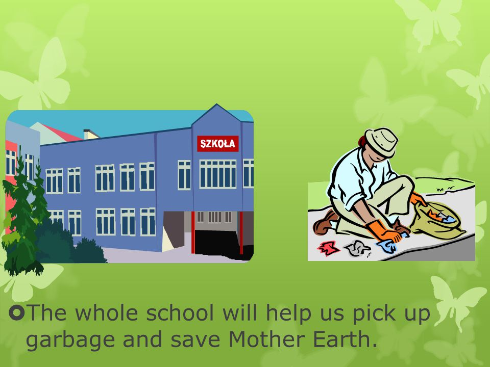  The whole school will help us pick up garbage and save Mother Earth.