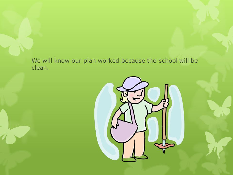 We will know our plan worked because the school will be clean.