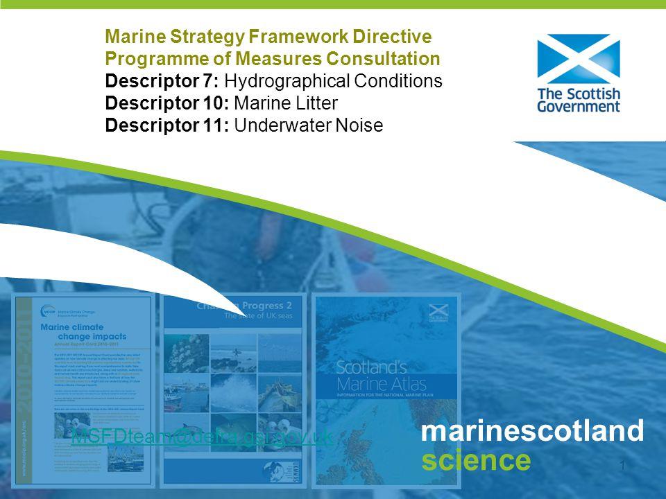 Click to edit Master title style 1 marinescotland science Marine Strategy Framework Directive Programme of Measures Consultation Descriptor 7: Hydrographical Conditions Descriptor 10: Marine Litter Descriptor 11: Underwater Noise MSFDteam@defra.gsi.gov.uk