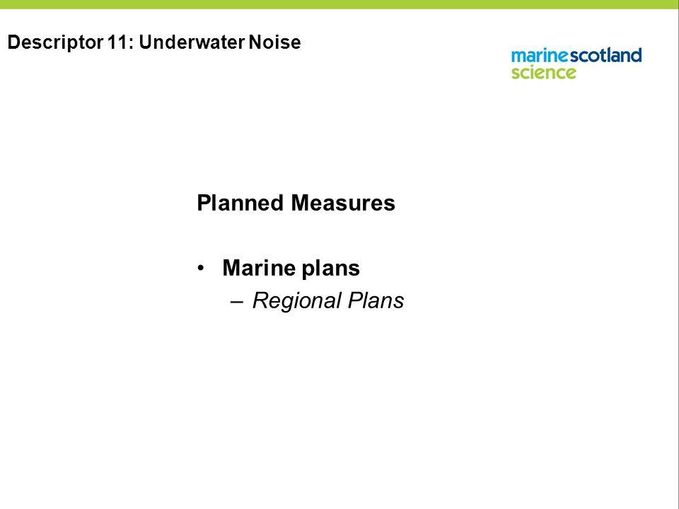 Planned Measures Marine plans –Regional Plans Descriptor 11: Underwater Noise