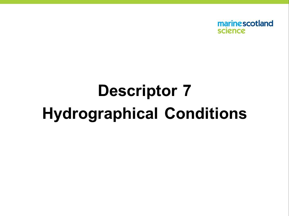 Descriptor 7: Hydrographical Conditions Current Status There are no significant broad-scale alterations of hydrographic conditions affecting ecosystems in UK waters beyond those currently covered by the Water Framework Directive (i.e.