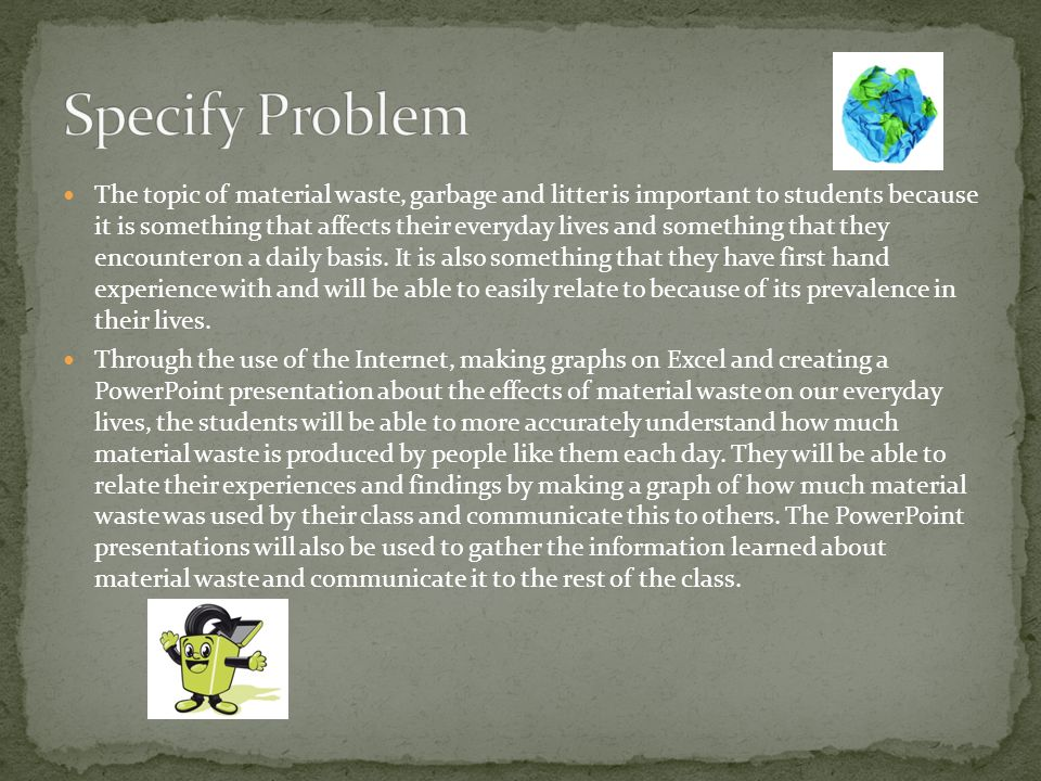 The topic of material waste, garbage and litter is important to students because it is something that affects their everyday lives and something that