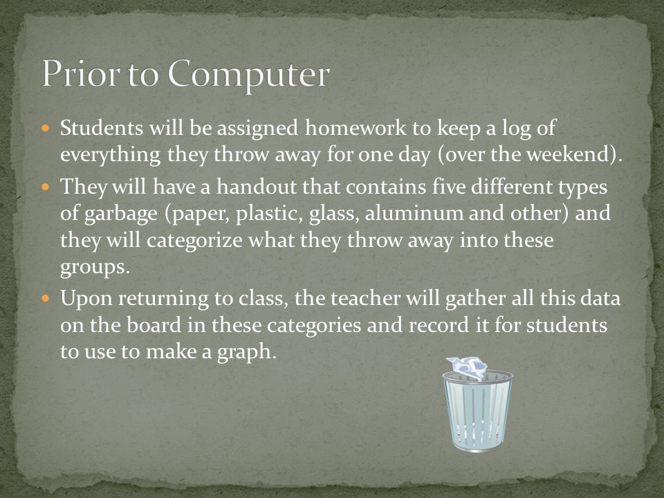 Students will be assigned homework to keep a log of everything they throw away for one day (over the weekend). They will have a handout that contains