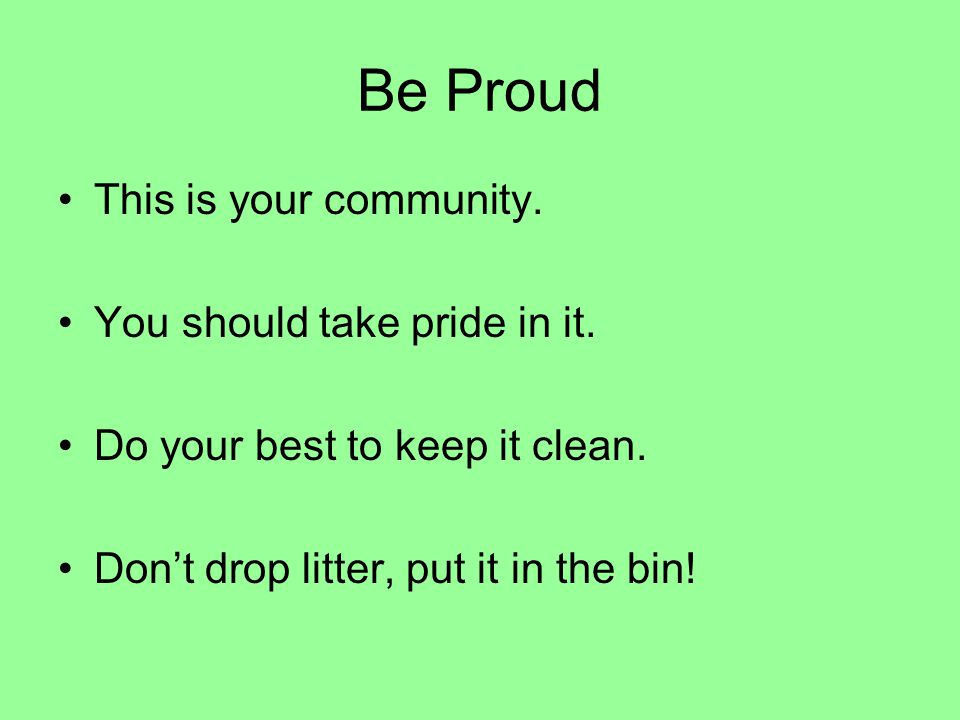 Be Proud This is your community. You should take pride in it.