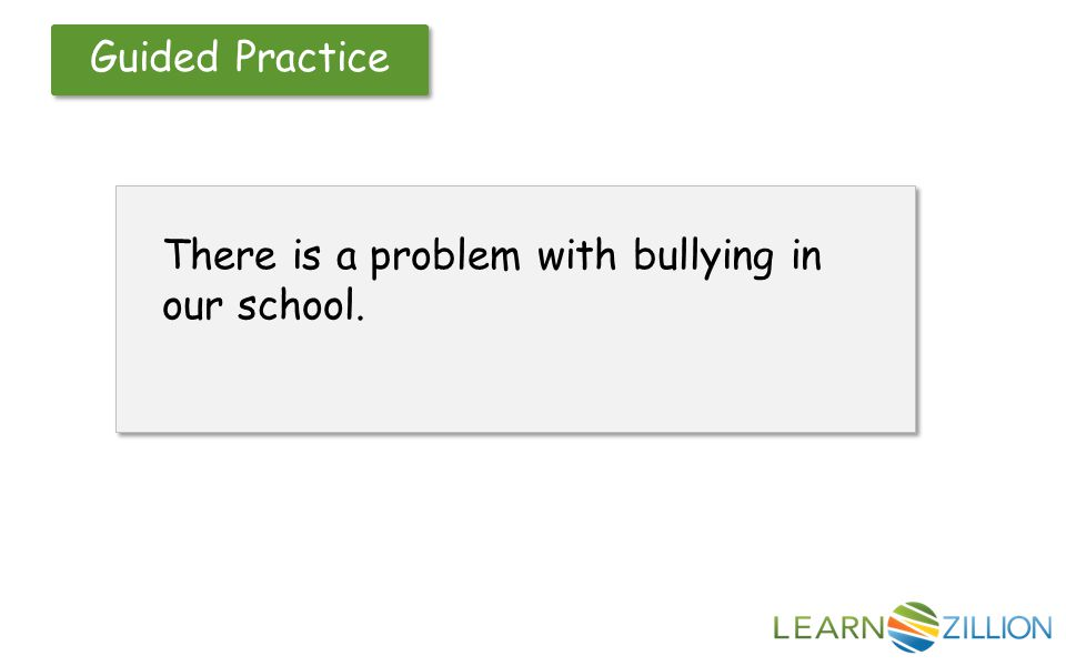 Guided Practice There is a problem with bullying in our school.