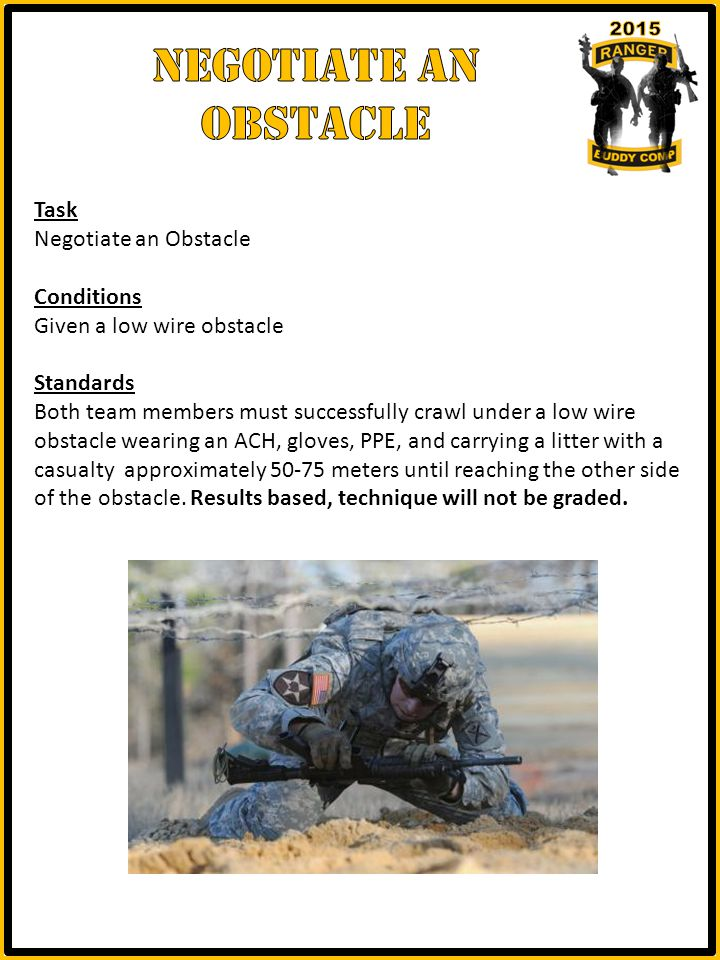 Task Negotiate an Obstacle Conditions Given a low wire obstacle Standards Both team members must successfully crawl under a low wire obstacle wearing an ACH, gloves, PPE, and carrying a litter with a casualty approximately 50-75 meters until reaching the other side of the obstacle.