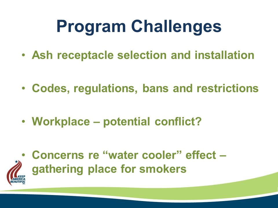 Program Challenges Ash receptacle selection and installation Codes, regulations, bans and restrictions Workplace – potential conflict.
