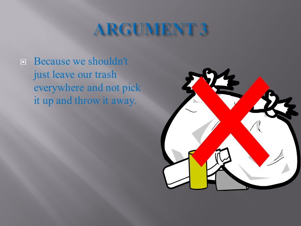  Because we shouldn t just leave our trash everywhere and not pick it up and throw it away.