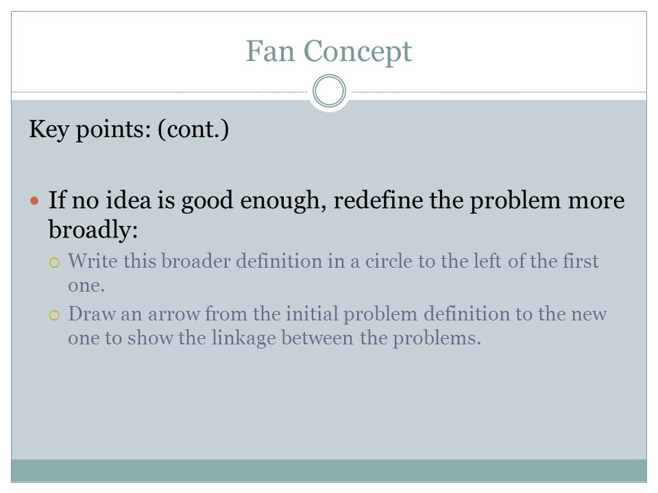 Fan Concept Key points: (cont.) If no idea is good enough, redefine the problem more broadly:  Write this broader definition in a circle to the left of the first one.