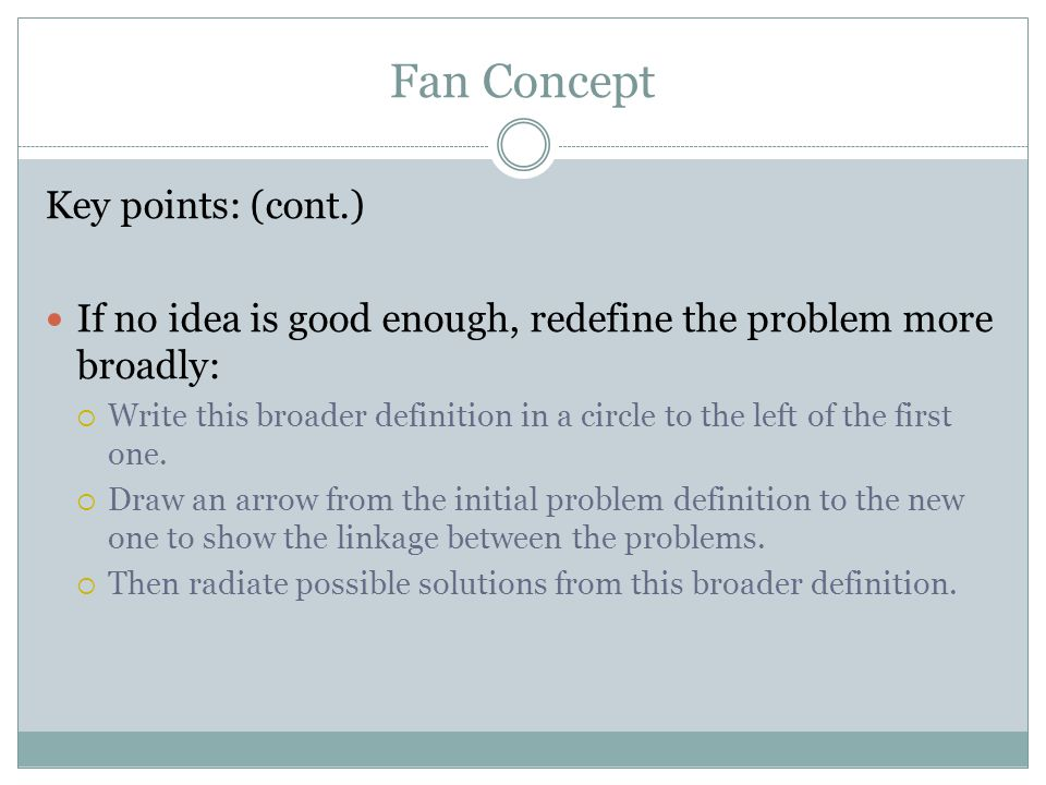 Fan Concept Key points: (cont.) If no idea is good enough, redefine the problem more broadly:  Write this broader definition in a circle to the left
