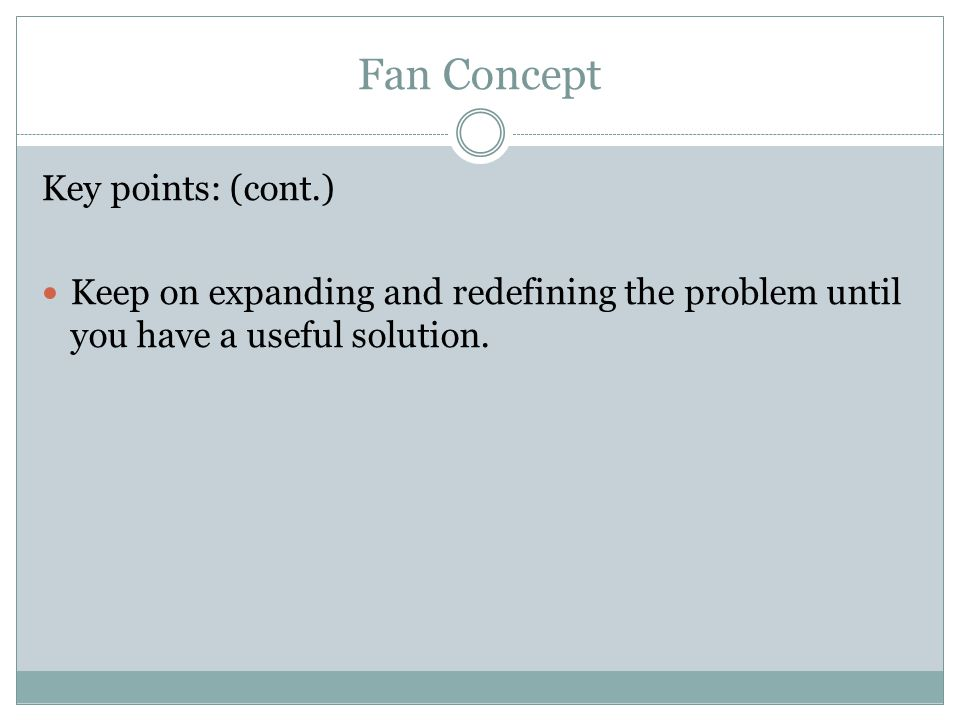 Fan Concept Key points: (cont.) Keep on expanding and redefining the problem until you have a useful solution.