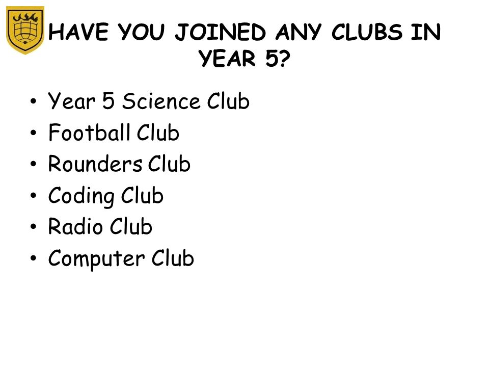 HAVE YOU JOINED ANY CLUBS IN YEAR 5? Year 5 Science Club Football Club Rounders Club Coding Club Radio Club Computer Club