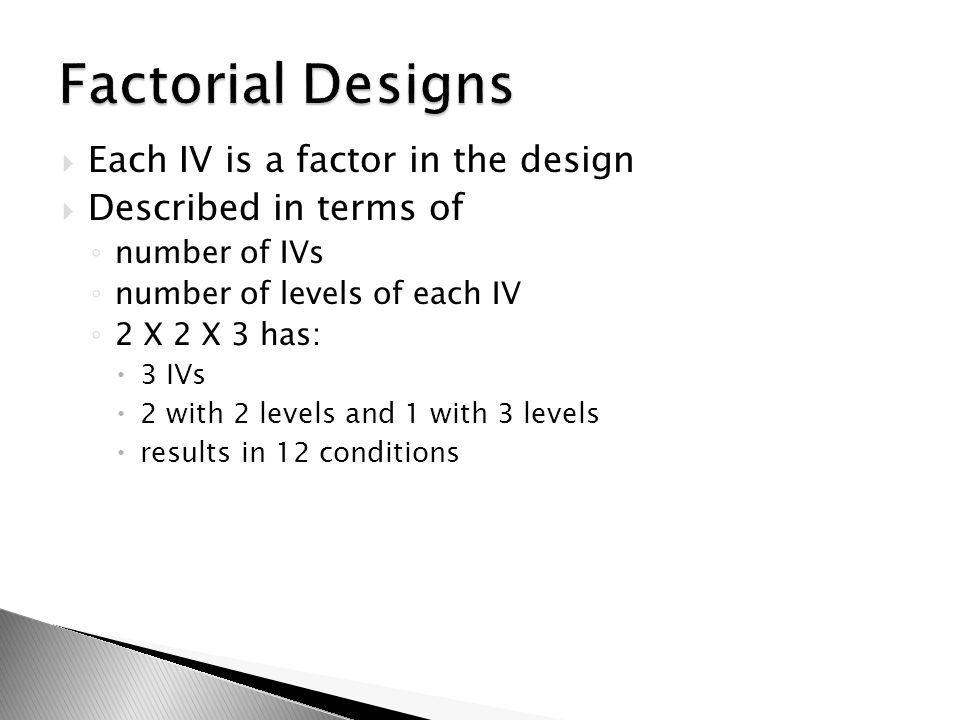  Each IV is a factor in the design  Described in terms of ◦ number of IVs ◦ number of levels of each IV ◦ 2 X 2 X 3 has:  3 IVs  2 with 2 levels a