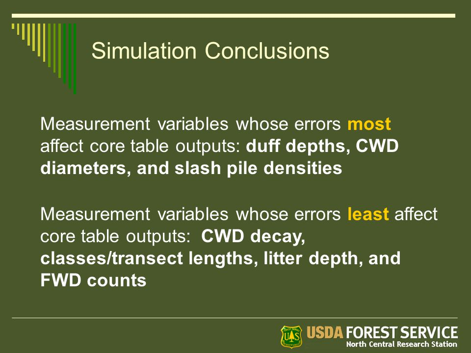 Simulation Conclusions Measurement variables whose errors least affect core table outputs: CWD decay, classes/transect lengths, litter depth, and FWD counts Measurement variables whose errors most affect core table outputs: duff depths, CWD diameters, and slash pile densities