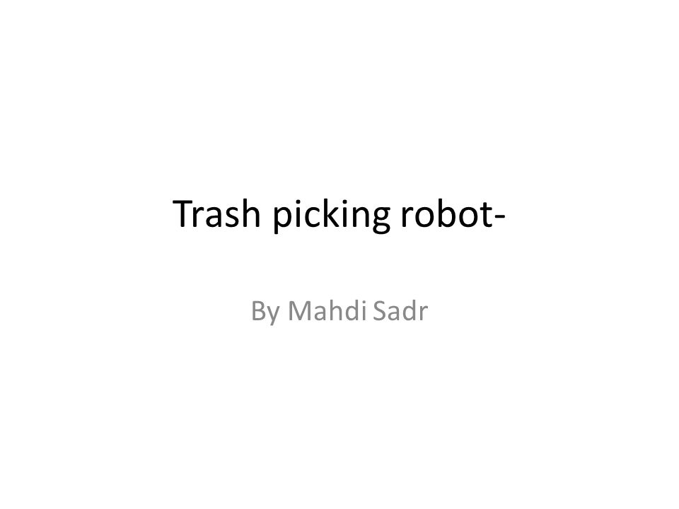 Trash picking robot- By Mahdi Sadr