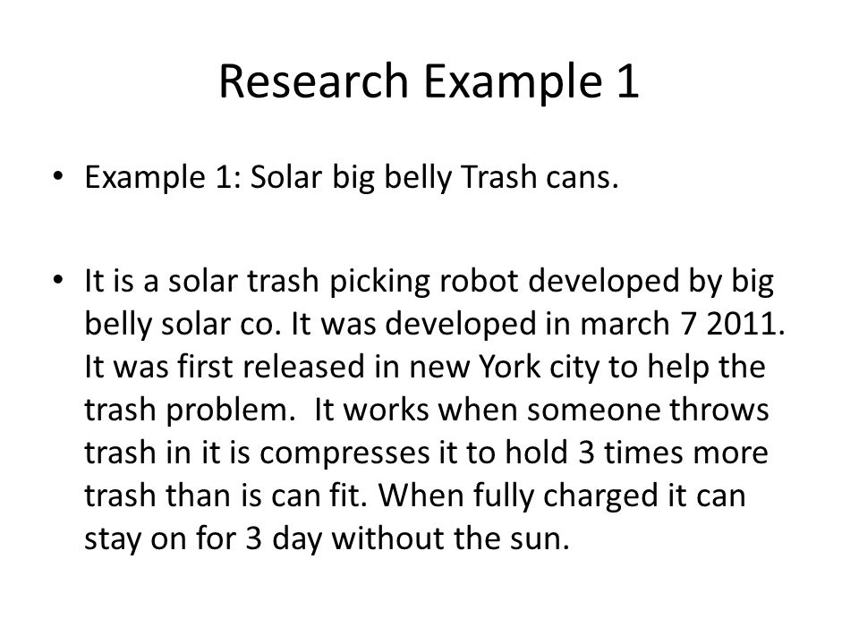 Research Example 1 Example 1: Solar big belly Trash cans. It is a solar trash picking robot developed by big belly solar co. It was developed in march