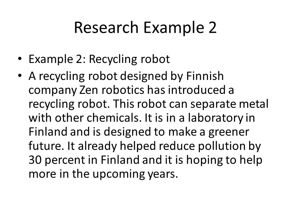 Research Example 2 Example 2: Recycling robot A recycling robot designed by Finnish company Zen robotics has introduced a recycling robot. This robot
