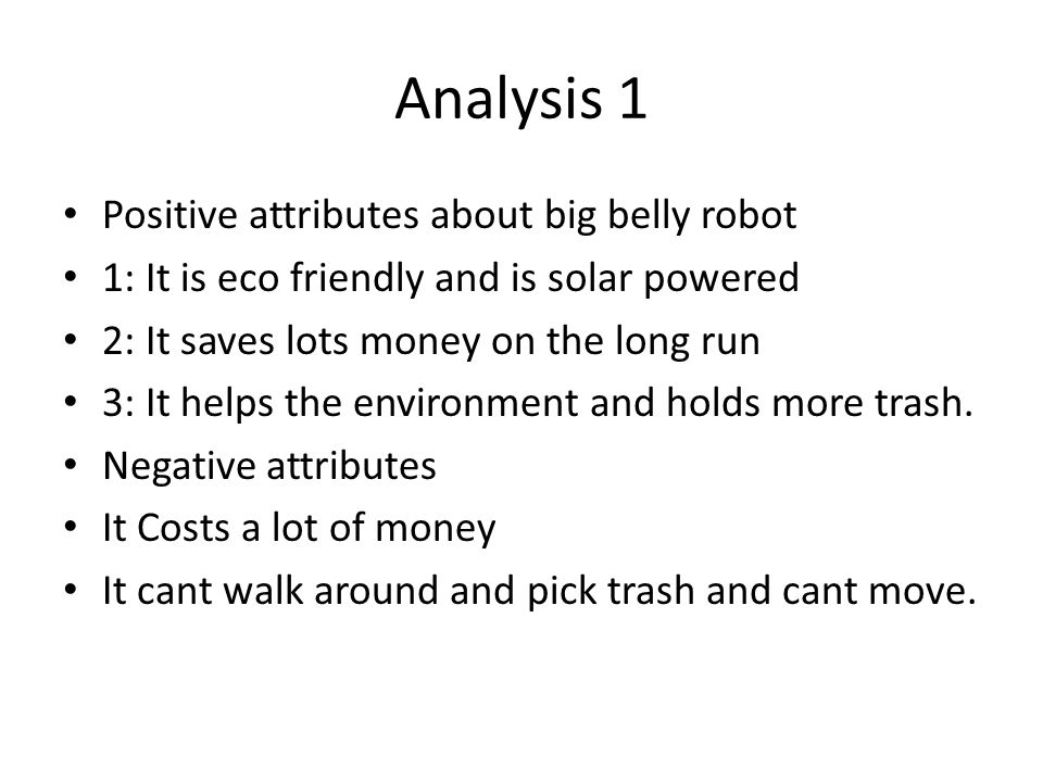 Analysis 1 Positive attributes about big belly robot 1: It is eco friendly and is solar powered 2: It saves lots money on the long run 3: It helps the environment and holds more trash.