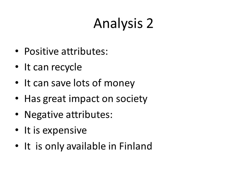 Analysis 2 Positive attributes: It can recycle It can save lots of money Has great impact on society Negative attributes: It is expensive It is only a