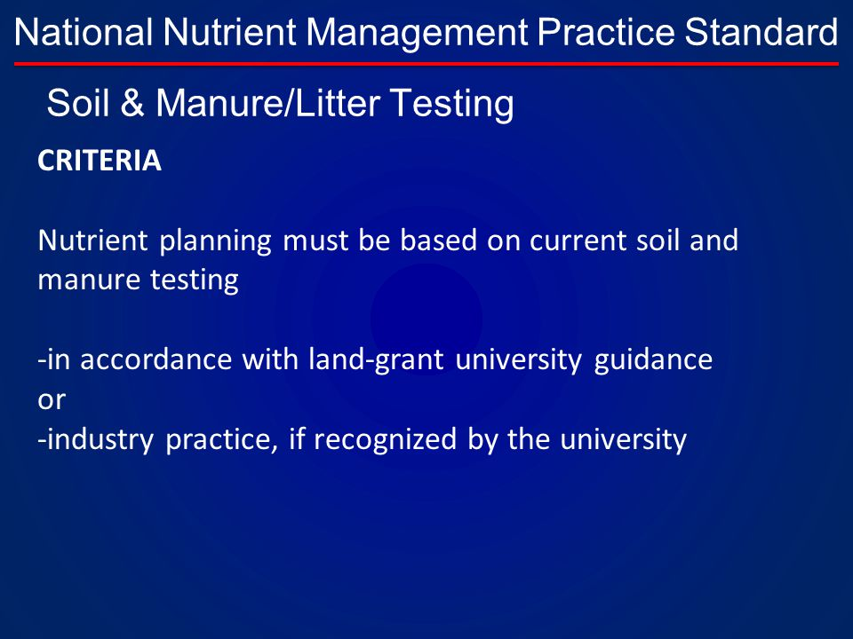 National Nutrient Management Practice Standard CRITERIA Nutrient planning must be based on current soil and manure testing -in accordance with land-grant university guidance or -industry practice, if recognized by the university Soil & Manure/Litter Testing