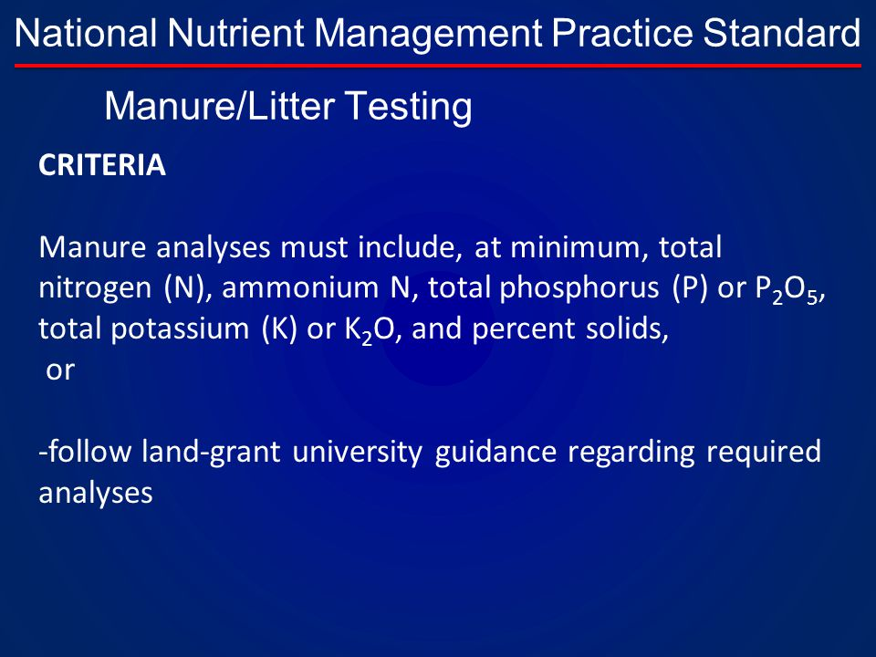 National Nutrient Management Practice Standard CRITERIA Manure analyses must include, at minimum, total nitrogen (N), ammonium N, total phosphorus (P) or P 2 O 5, total potassium (K) or K 2 O, and percent solids, or -follow land-grant university guidance regarding required analyses Manure/Litter Testing