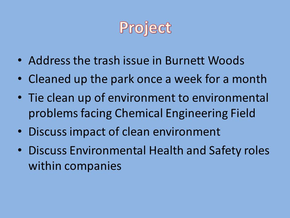 Address the trash issue in Burnett Woods Cleaned up the park once a week for a month Tie clean up of environment to environmental problems facing Chemical Engineering Field Discuss impact of clean environment Discuss Environmental Health and Safety roles within companies