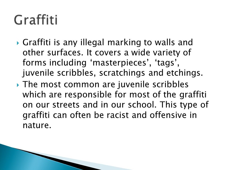  Graffiti is any illegal marking to walls and other surfaces.