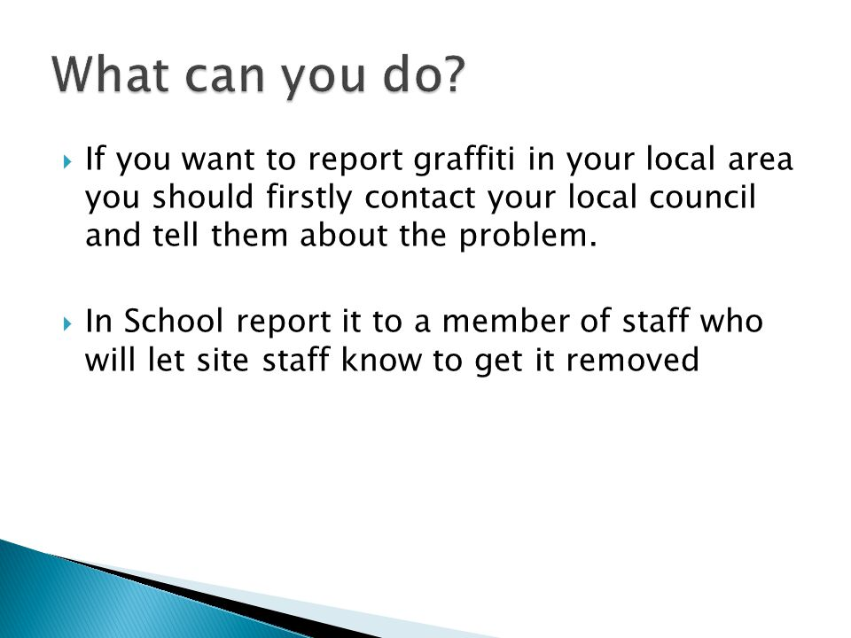  If you want to report graffiti in your local area you should firstly contact your local council and tell them about the problem.