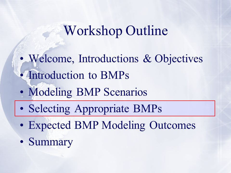 Workshop Outline Welcome, Introductions & Objectives Introduction to BMPs Modeling BMP Scenarios Selecting Appropriate BMPs Expected BMP Modeling Outcomes Summary