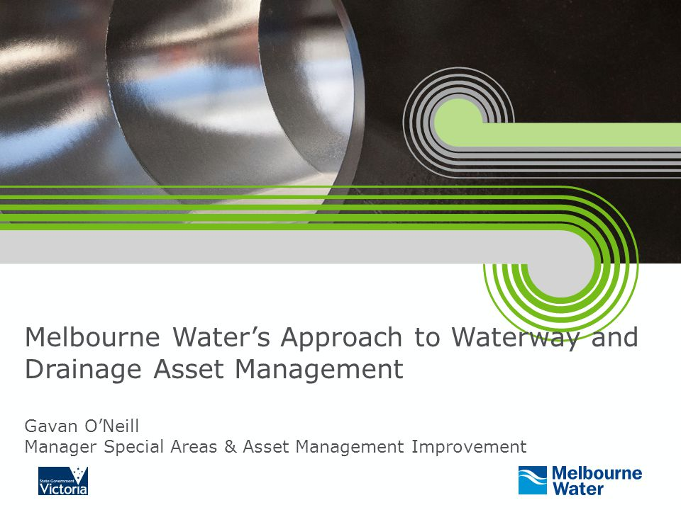 Melbourne Water's Approach to Waterway and Drainage Asset Management Gavan O'Neill Manager Special Areas & Asset Management Improvement