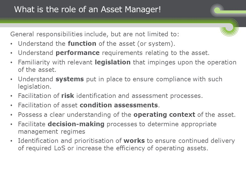 What is the role of an Asset Manager! General responsibilities include, but are not limited to: Understand the function of the asset (or system). Unde