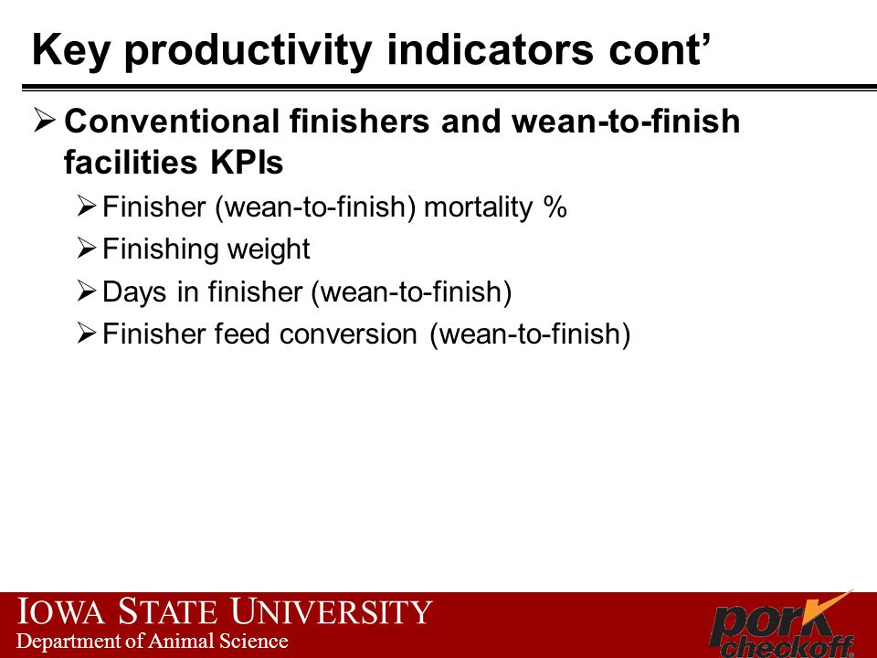 I OWA S TATE U NIVERSITY Department of Animal Science Key productivity indicators cont'  Conventional finishers and wean-to-finish facilities KPIs  Finisher (wean-to-finish) mortality %  Finishing weight  Days in finisher (wean-to-finish)  Finisher feed conversion (wean-to-finish)