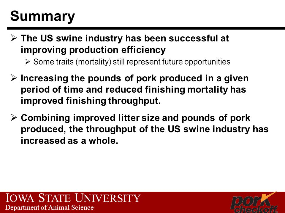 I OWA S TATE U NIVERSITY Department of Animal Science Summary  The US swine industry has been successful at improving production efficiency  Some traits (mortality) still represent future opportunities  Increasing the pounds of pork produced in a given period of time and reduced finishing mortality has improved finishing throughput.