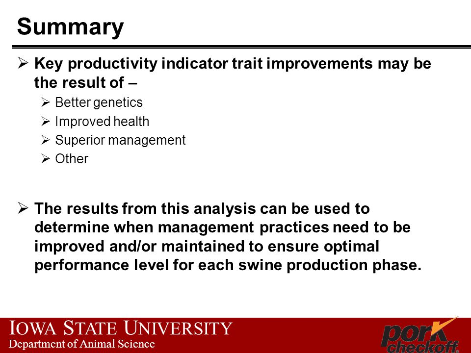 I OWA S TATE U NIVERSITY Department of Animal Science Summary  Key productivity indicator trait improvements may be the result of –  Better genetics  Improved health  Superior management  Other  The results from this analysis can be used to determine when management practices need to be improved and/or maintained to ensure optimal performance level for each swine production phase.