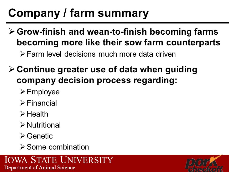 I OWA S TATE U NIVERSITY Department of Animal Science Company / farm summary  Grow-finish and wean-to-finish becoming farms becoming more like their sow farm counterparts  Farm level decisions much more data driven  Continue greater use of data when guiding company decision process regarding:  Employee  Financial  Health  Nutritional  Genetic  Some combination