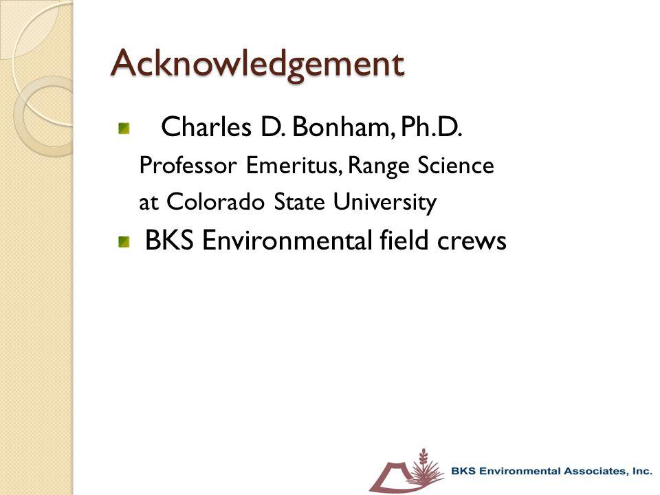 Acknowledgement Charles D. Bonham, Ph.D. Professor Emeritus, Range Science at Colorado State University BKS Environmental field crews
