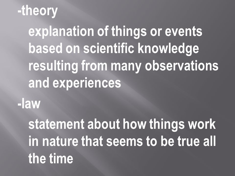 -theory explanation of things or events based on scientific knowledge resulting from many observations and experiences -law statement about how things work in nature that seems to be true all the time