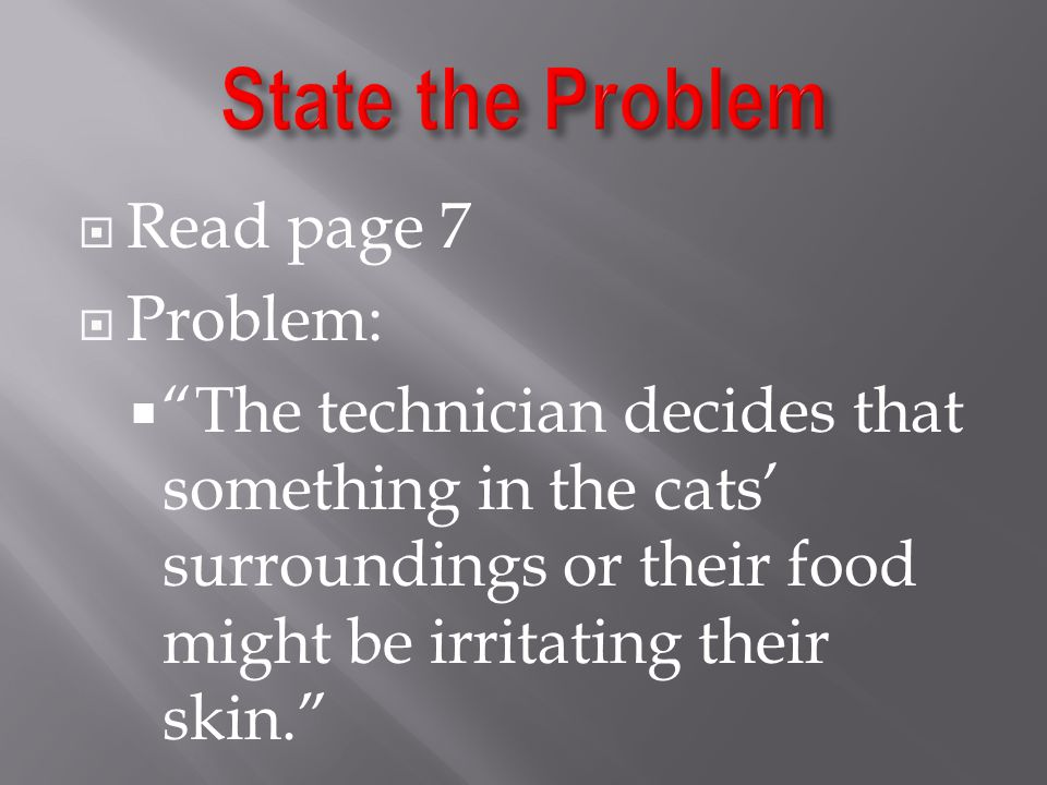  Read page 7  Problem:  The technician decides that something in the cats' surroundings or their food might be irritating their skin.