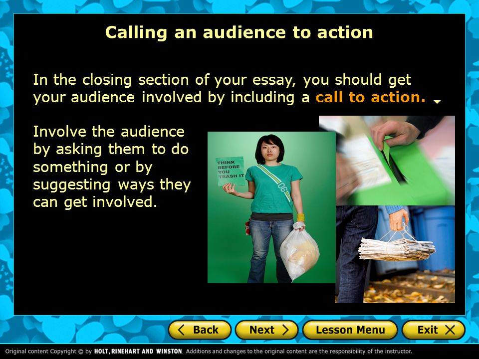 Calling an audience to action In the closing section of your essay, you should get your audience involved by including a call to action. Involve the a