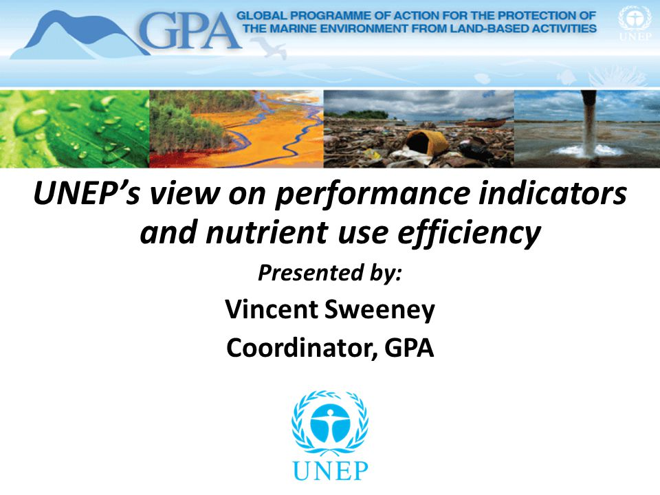 UNEP's view on performance indicators and nutrient use efficiency Presented by: Vincent Sweeney Coordinator, GPA