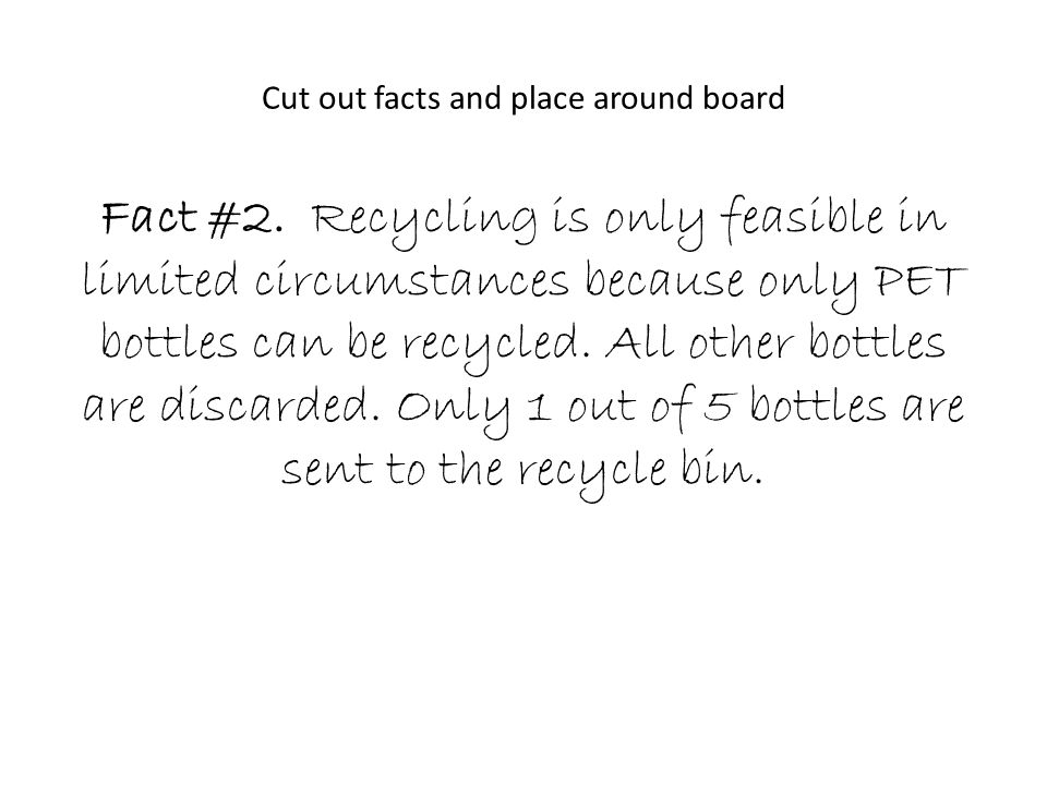 Cut out facts and place around board Fact #2. Recycling is only feasible in limited circumstances because only PET bottles can be recycled. All other