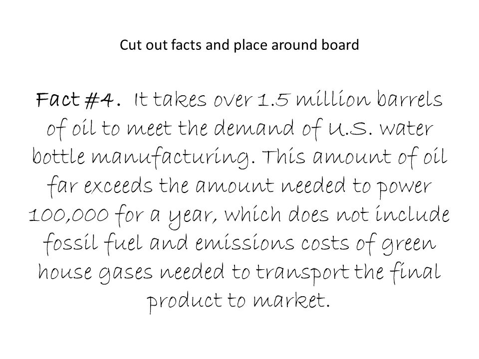 Cut out facts and place around board Fact #4. It takes over 1.5 million barrels of oil to meet the demand of U.S. water bottle manufacturing. This amo