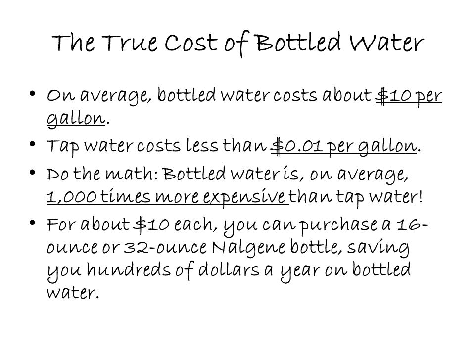 The True Cost of Bottled Water On average, bottled water costs about $10 per gallon.