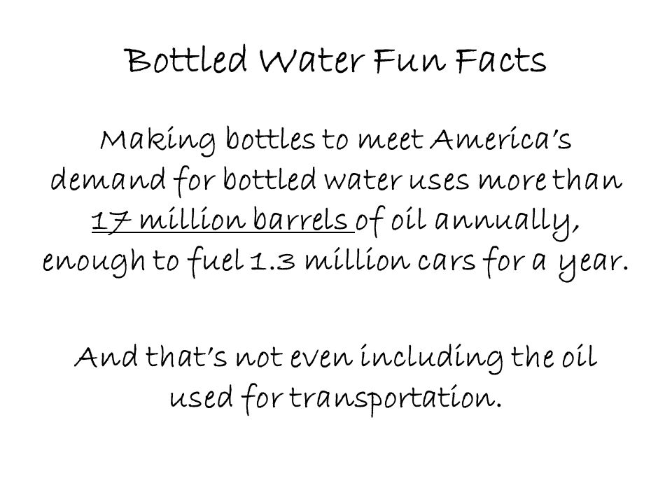 Bottled Water Fun Facts Making bottles to meet America's demand for bottled water uses more than 17 million barrels of oil annually, enough to fuel 1.3 million cars for a year.