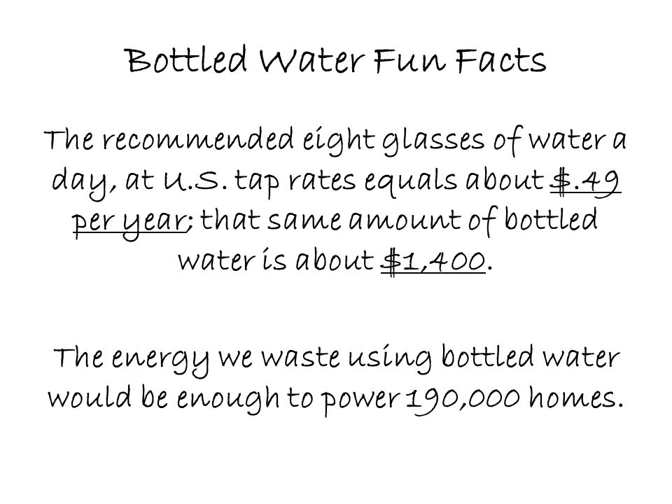 Bottled Water Fun Facts The recommended eight glasses of water a day, at U.S. tap rates equals about $.49 per year; that same amount of bottled water