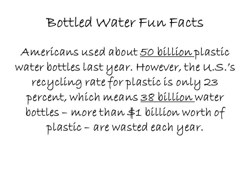 Bottled Water Fun Facts Americans used about 50 billion plastic water bottles last year.