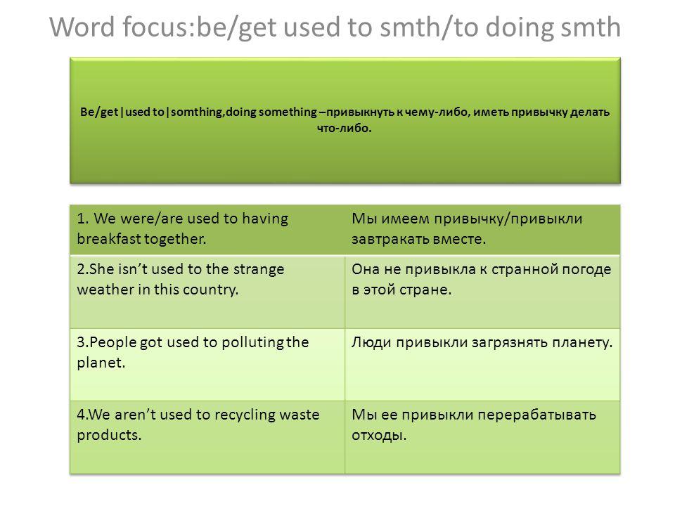 Be/get|used to|somthing,doing something –привыкнуть к чему-либо, иметь привычку делать что-либо.