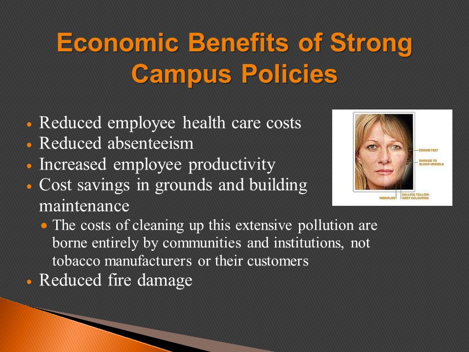  Reduced employee health care costs  Reduced absenteeism  Increased employee productivity  Cost savings in grounds and building maintenance  The costs of cleaning up this extensive pollution are borne entirely by communities and institutions, not tobacco manufacturers or their customers  Reduced fire damage Economic Benefits of Strong Campus Policies
