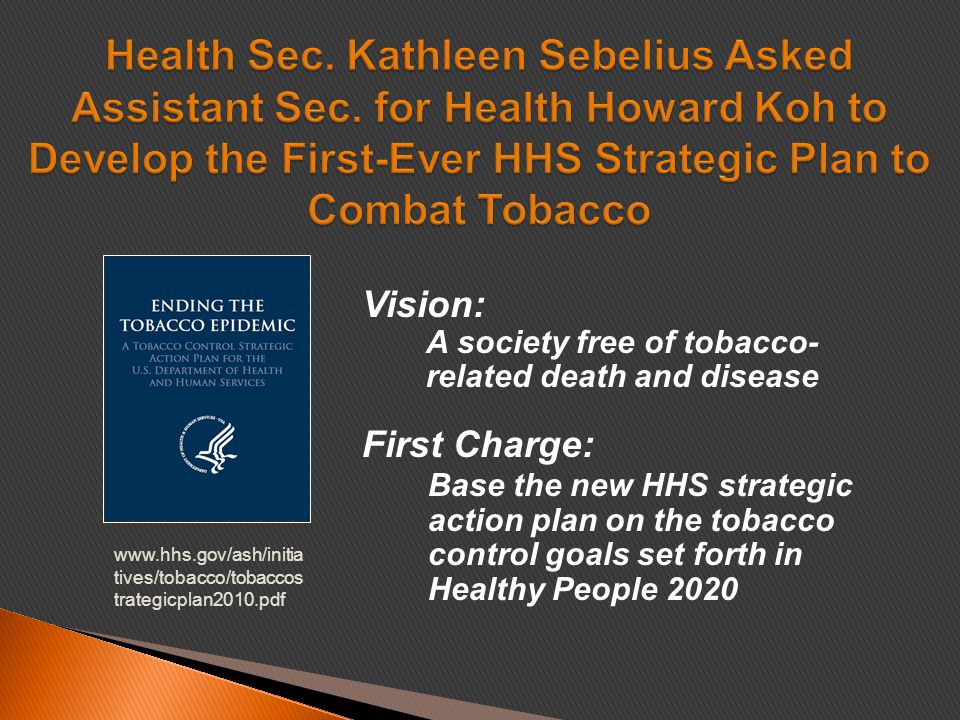 Vision: A society free of tobacco- related death and disease First Charge: Base the new HHS strategic action plan on the tobacco control goals set forth in Healthy People 2020 www.hhs.gov/ash/initia tives/tobacco/tobaccos trategicplan2010.pdf